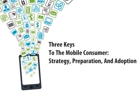 Three Keys To The Mobile Consumer: Strategy, Preparation, And Adoption