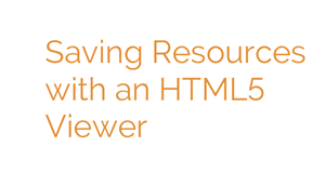 Saving Resources With An HTML5 Viewer
