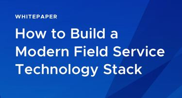 How To Build A Modern Field Service Technology Stack