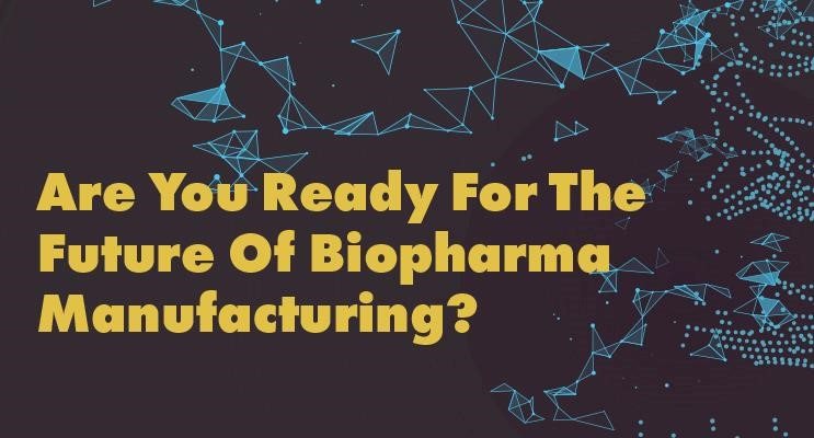 Are You Ready For The Future Of Biopharma Manufacturing?